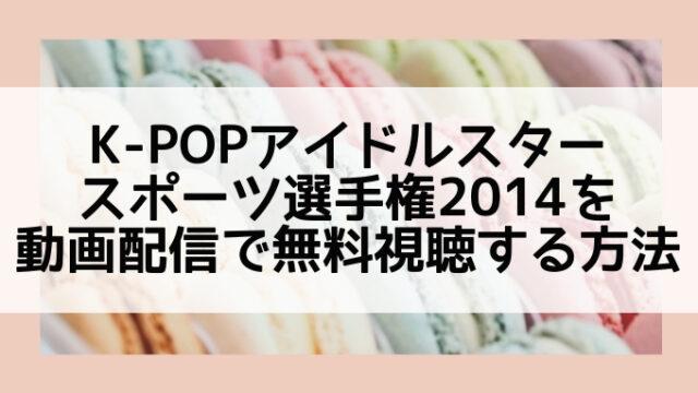 K-POPアイドルスタースポーツ選手権2014動画無料