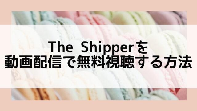 The Shipper配信動画